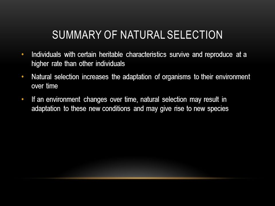 SUMMARY OF NATURAL SELECTION Individuals with certain heritable characteristics survive and reproduce at a higher rate than other individuals Natural selection increases the adaptation of organisms to their environment over time If an environment changes over time, natural selection may result in adaptation to these new conditions and may give rise to new species
