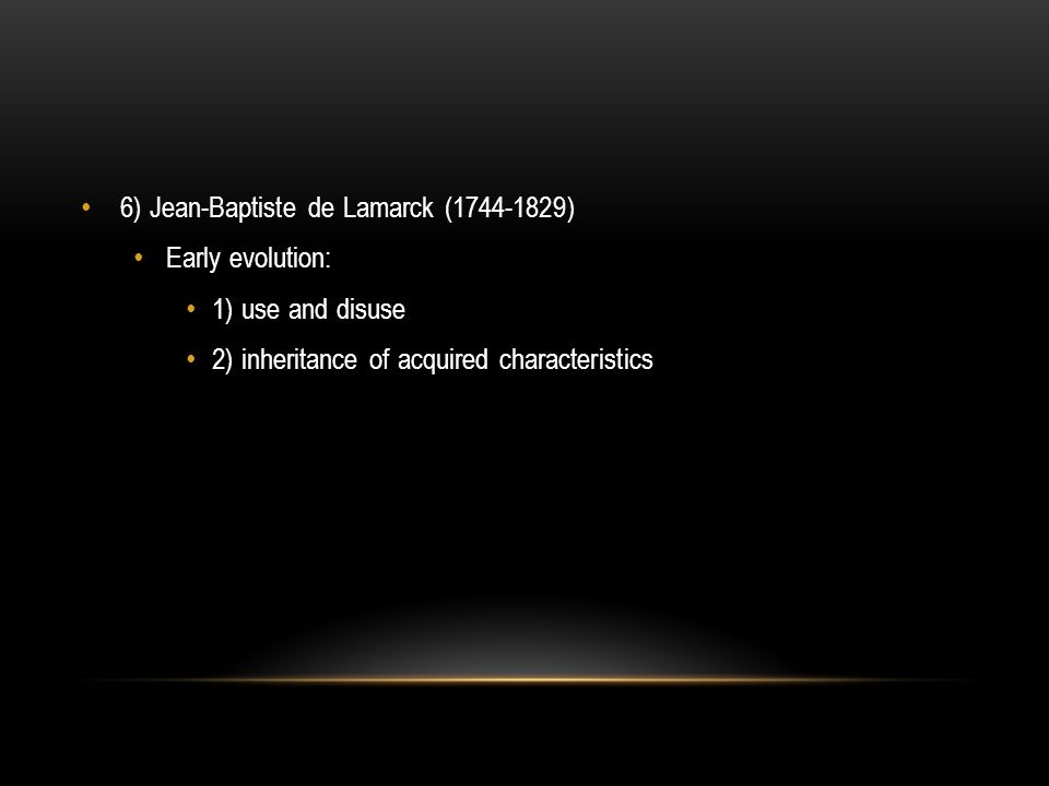 6) Jean-Baptiste de Lamarck (1744-1829) Early evolution: 1) use and disuse 2) inheritance of acquired characteristics