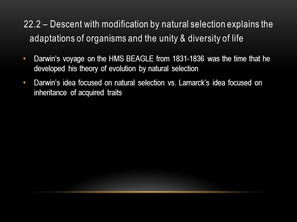 22.2 – Descent with modification by natural selection explains the adaptations of organisms and the unity & diversity of life Darwin's voyage on the HMS BEAGLE from 1831-1836 was the time that he developed his theory of evolution by natural selection Darwin's idea focused on natural selection vs.