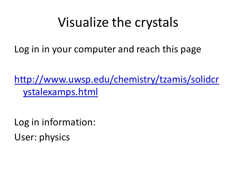 Visualize the crystals Log in in your computer and reach this page   ystalexamps.html Log in information: User: physics