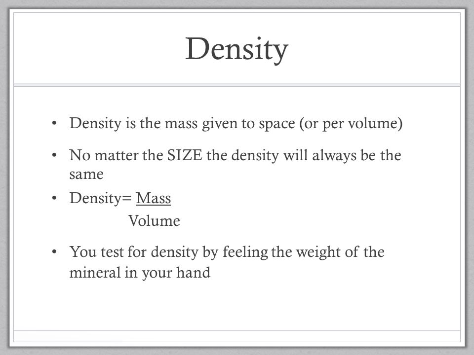 Density Density is the mass given to space (or per volume) No matter the SIZE the density will always be the same Density= Mass Volume You test for density by feeling the weight of the mineral in your hand