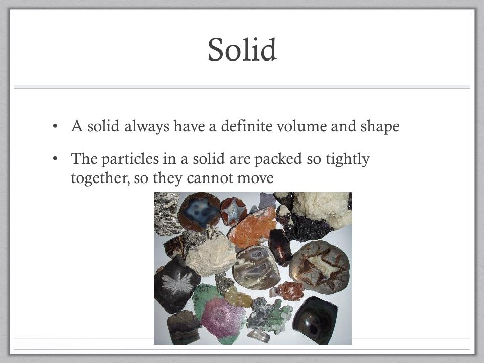 Solid A solid always have a definite volume and shape The particles in a solid are packed so tightly together, so they cannot move