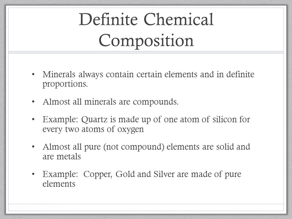 Definite Chemical Composition Minerals always contain certain elements and in definite proportions.