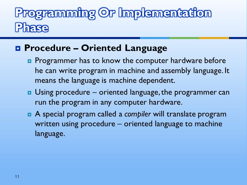  Procedure – Oriented Language  Programmer has to know the computer hardware before he can write program in machine and assembly language.