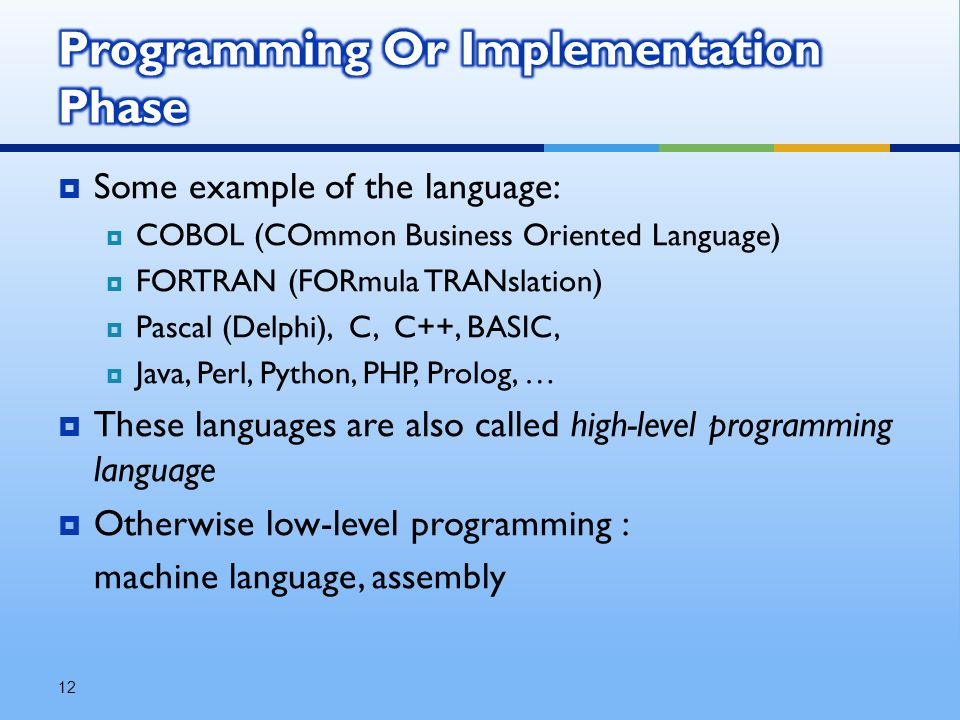  Some example of the language:  COBOL (COmmon Business Oriented Language)  FORTRAN (FORmula TRANslation)  Pascal (Delphi), C, C++, BASIC,  Java, Perl, Python, PHP, Prolog, …  These languages are also called high-level programming language  Otherwise low-level programming : machine language, assembly 12