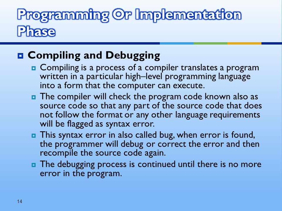  Compiling and Debugging  Compiling is a process of a compiler translates a program written in a particular high–level programming language into a form that the computer can execute.