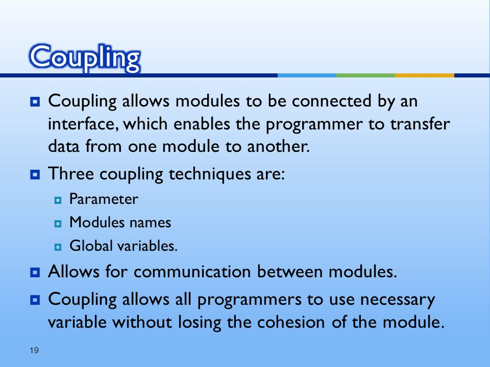  Coupling allows modules to be connected by an interface, which enables the programmer to transfer data from one module to another.
