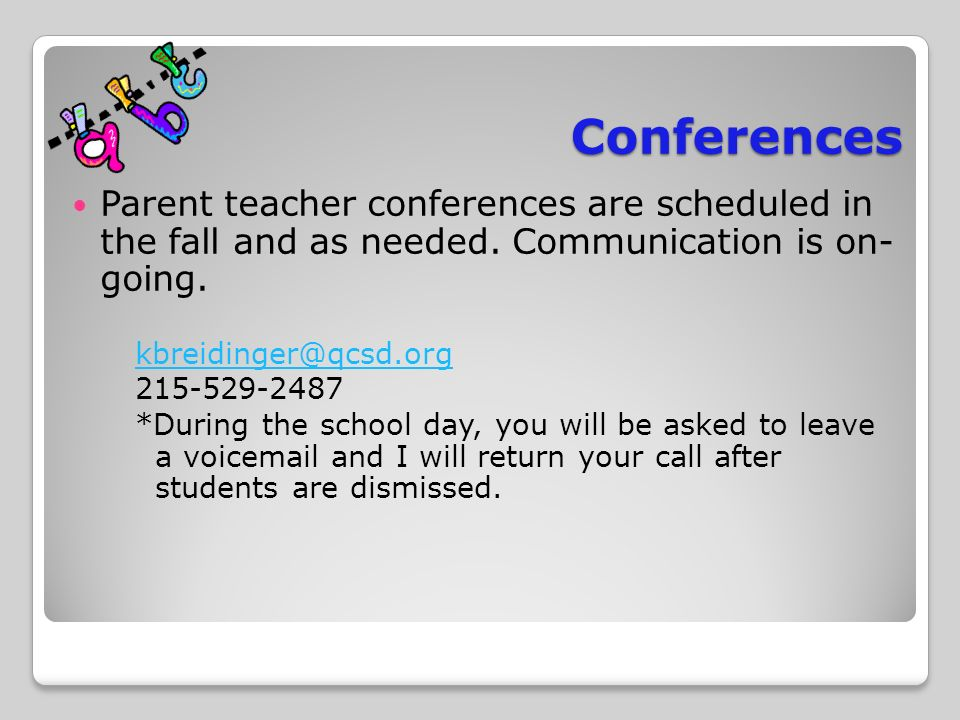 Conferences Parent teacher conferences are scheduled in the fall and as needed.