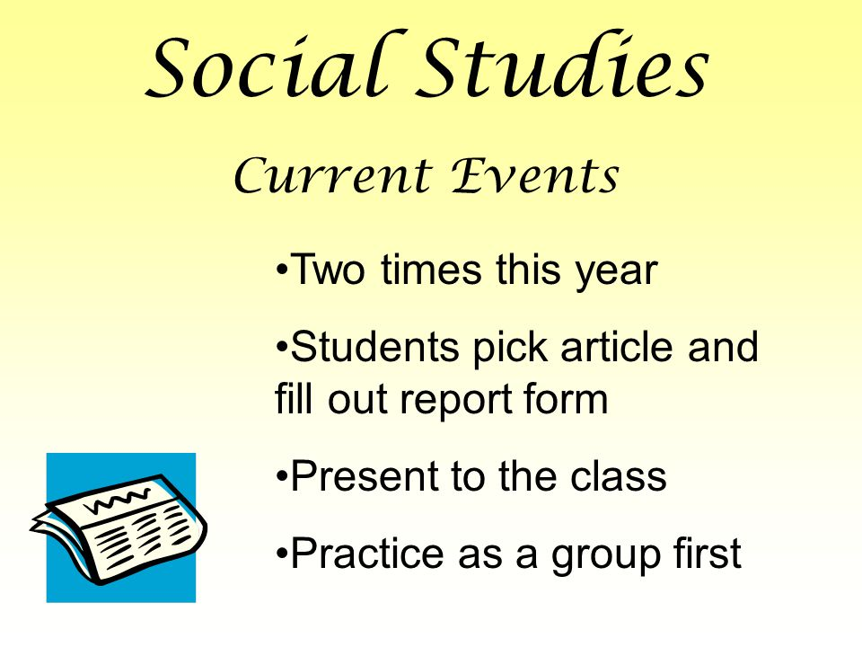 Social Studies Current Events Two times this year Students pick article and fill out report form Present to the class Practice as a group first