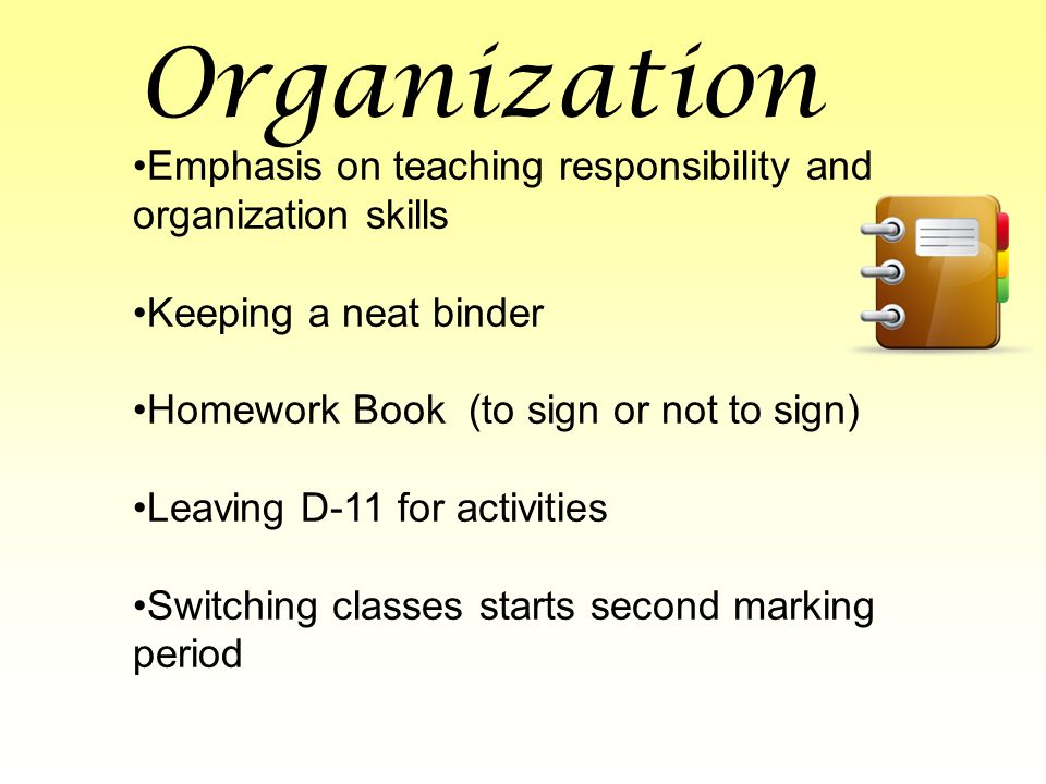 Organization Emphasis on teaching responsibility and organization skills Keeping a neat binder Homework Book (to sign or not to sign) Leaving D-11 for activities Switching classes starts second marking period