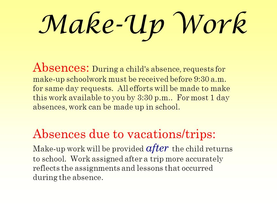 Make-Up Work Absences: During a child s absence, requests for make-up schoolwork must be received before 9:30 a.m.