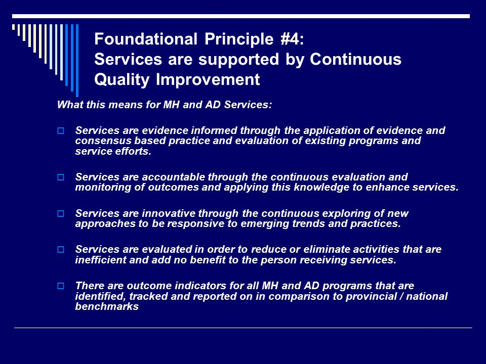 Foundational Principle #4: Services are supported by Continuous Quality Improvement What this means for MH and AD Services:  Services are evidence informed through the application of evidence and consensus based practice and evaluation of existing programs and service efforts.