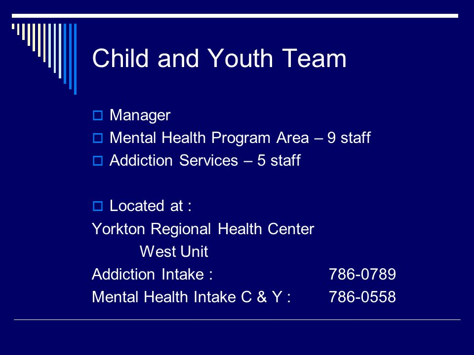  Manager  Mental Health Program Area – 9 staff  Addiction Services – 5 staff  Located at : Yorkton Regional Health Center West Unit Addiction Intake : Mental Health Intake C & Y : Child and Youth Team