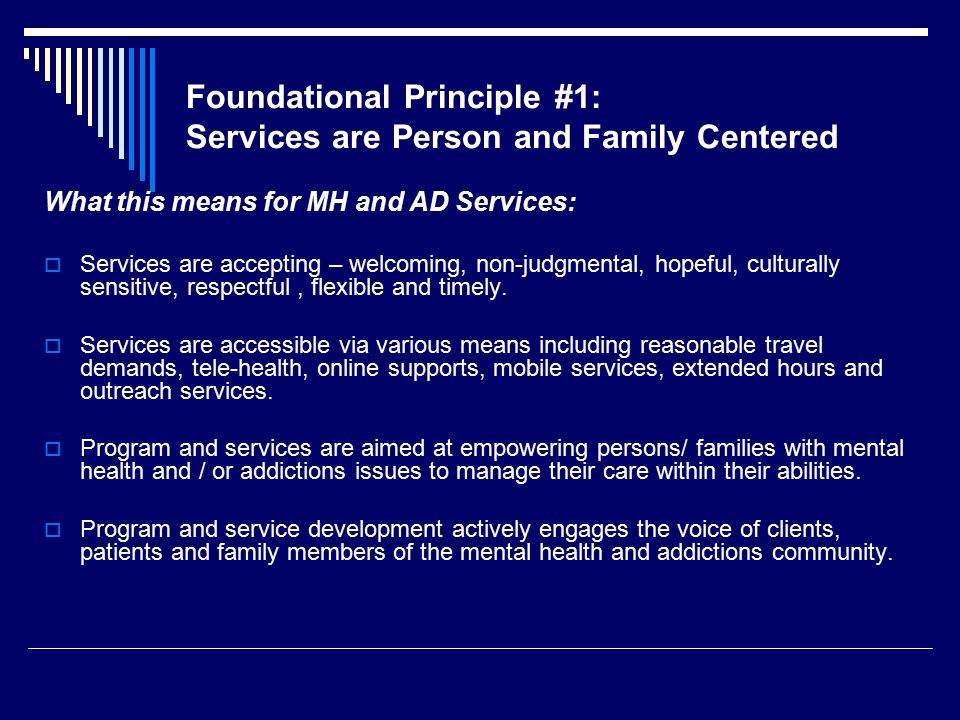Foundational Principle #1: Services are Person and Family Centered What this means for MH and AD Services:  Services are accepting – welcoming, non-judgmental, hopeful, culturally sensitive, respectful, flexible and timely.