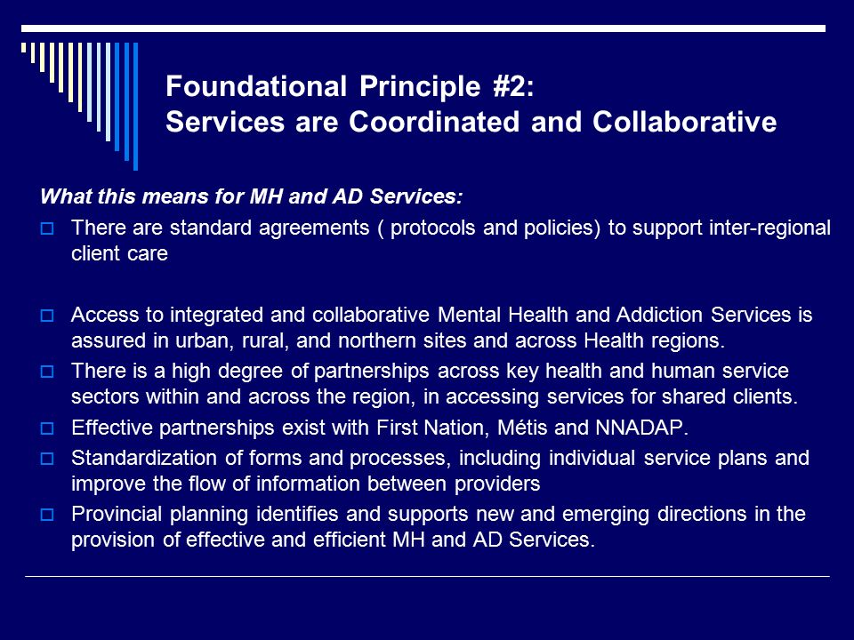 Foundational Principle #2: Services are Coordinated and Collaborative What this means for MH and AD Services:  There are standard agreements ( protocols and policies) to support inter-regional client care  Access to integrated and collaborative Mental Health and Addiction Services is assured in urban, rural, and northern sites and across Health regions.