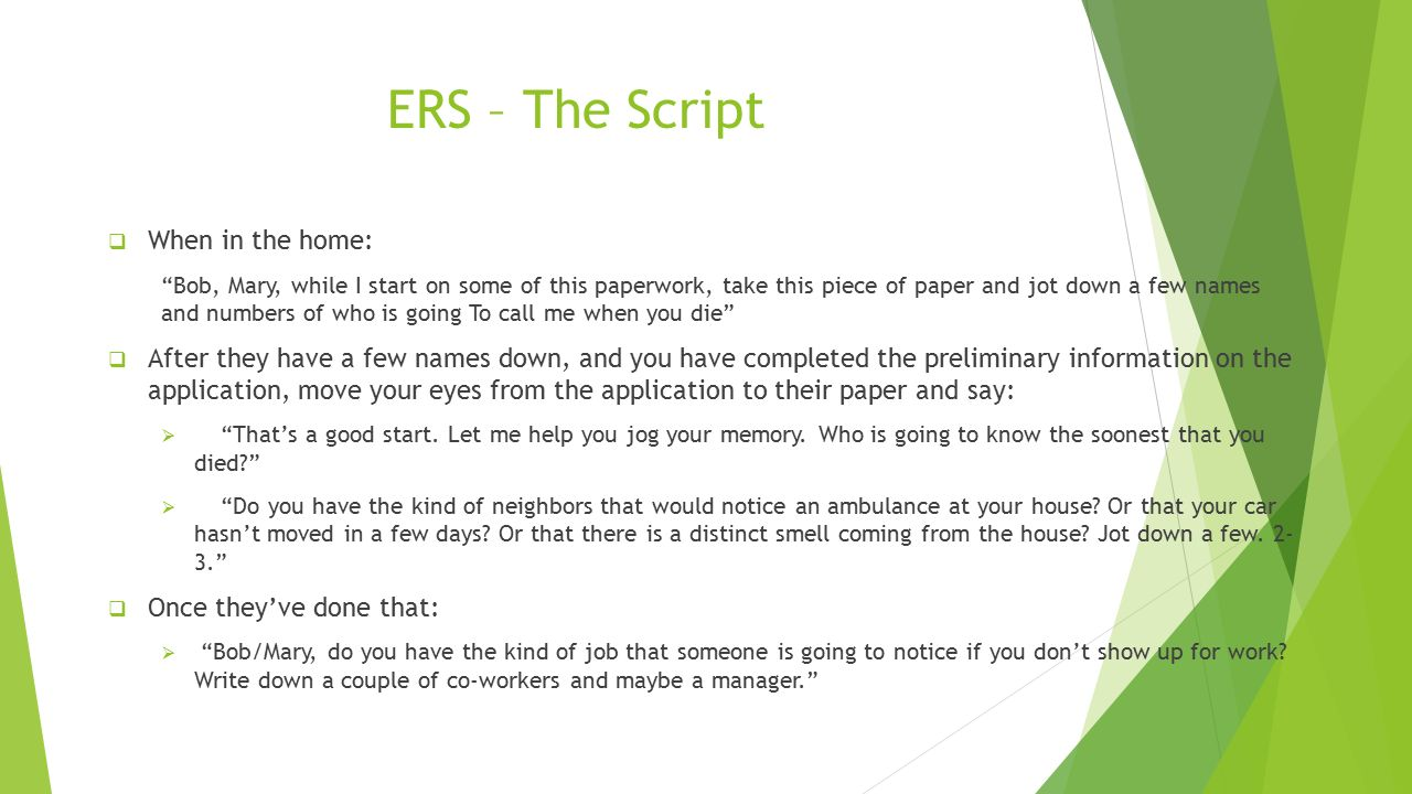 ERS – The Script  When in the home: Bob, Mary, while I start on some of this paperwork, take this piece of paper and jot down a few names and numbers of who is going To call me when you die  After they have a few names down, and you have completed the preliminary information on the application, move your eyes from the application to their paper and say:  That's a good start.