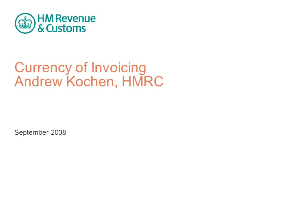Currency of Invoicing Andrew Kochen, HMRC September 2008