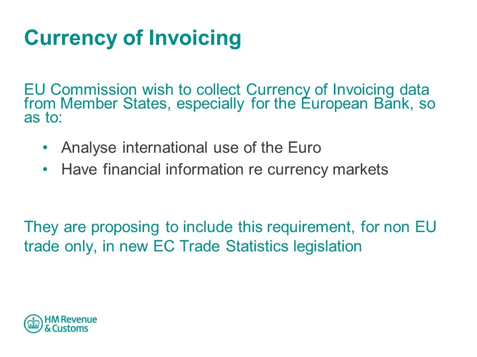 Currency of Invoicing EU Commission wish to collect Currency of Invoicing data from Member States, especially for the European Bank, so as to: Analyse international use of the Euro Have financial information re currency markets They are proposing to include this requirement, for non EU trade only, in new EC Trade Statistics legislation