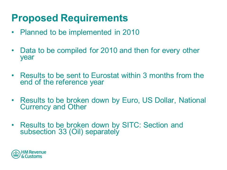 Proposed Requirements Planned to be implemented in 2010 Data to be compiled for 2010 and then for every other year Results to be sent to Eurostat within 3 months from the end of the reference year Results to be broken down by Euro, US Dollar, National Currency and Other Results to be broken down by SITC: Section and subsection 33 (Oil) separately
