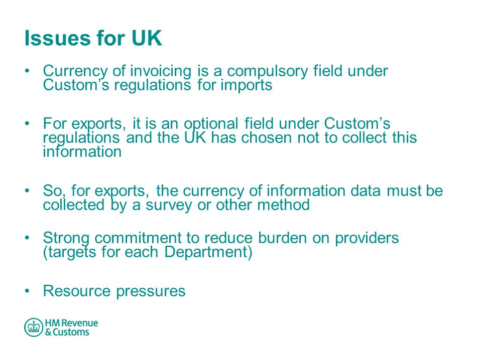 Issues for UK Currency of invoicing is a compulsory field under Custom's regulations for imports For exports, it is an optional field under Custom's regulations and the UK has chosen not to collect this information So, for exports, the currency of information data must be collected by a survey or other method Strong commitment to reduce burden on providers (targets for each Department) Resource pressures