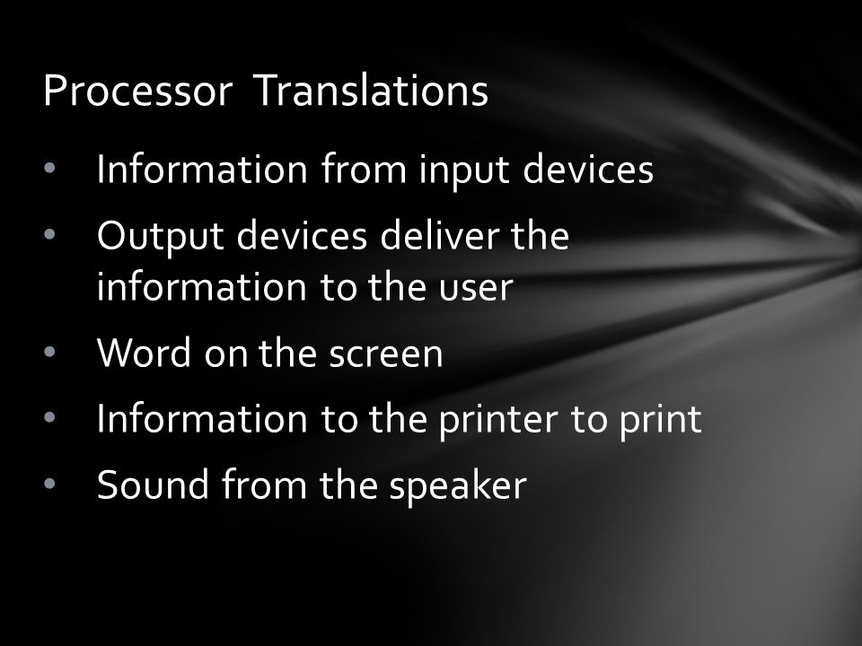 Information from input devices Output devices deliver the information to the user Word on the screen Information to the printer to print Sound from the speaker Processor Translations
