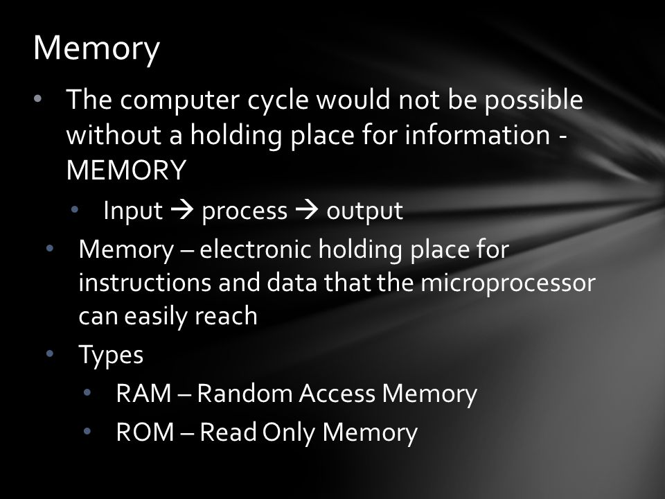 The computer cycle would not be possible without a holding place for information - MEMORY Input  process  output Memory – electronic holding place for instructions and data that the microprocessor can easily reach Types RAM – Random Access Memory ROM – Read Only Memory Memory