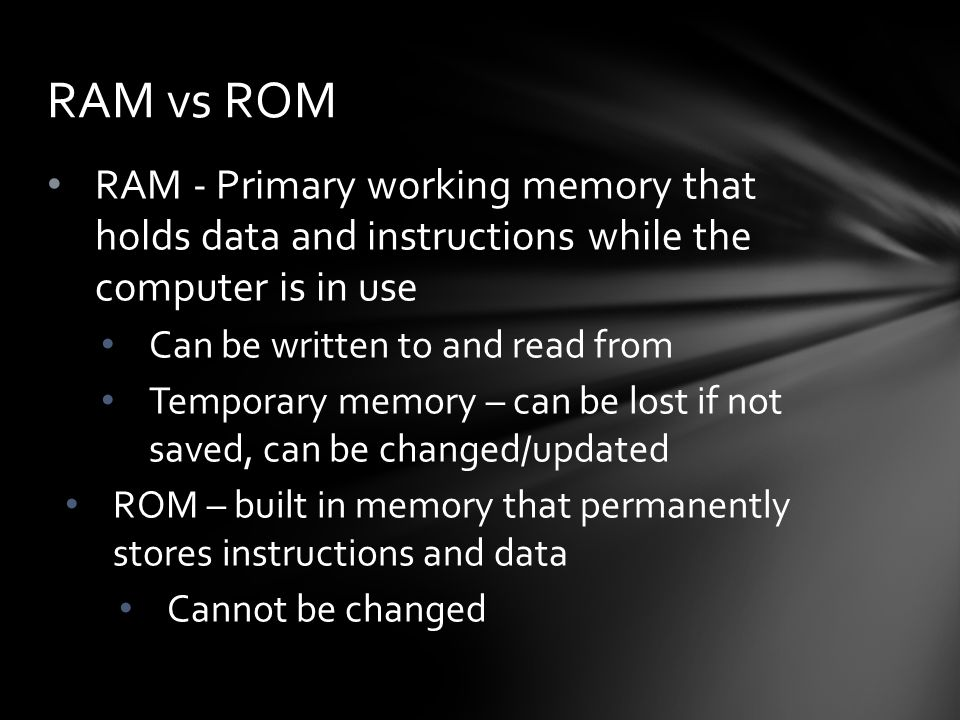 RAM - Primary working memory that holds data and instructions while the computer is in use Can be written to and read from Temporary memory – can be lost if not saved, can be changed/updated ROM – built in memory that permanently stores instructions and data Cannot be changed RAM vs ROM