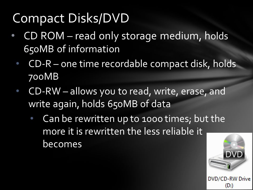CD ROM – read only storage medium, h olds 650MB of information CD-R – one time recordable compact disk, holds 700MB CD-RW – allows you to read, write, erase, and write again, holds 650MB of data Can be rewritten up to 1000 times; but the more it is rewritten the less reliable it becomes Compact Disks/DVD