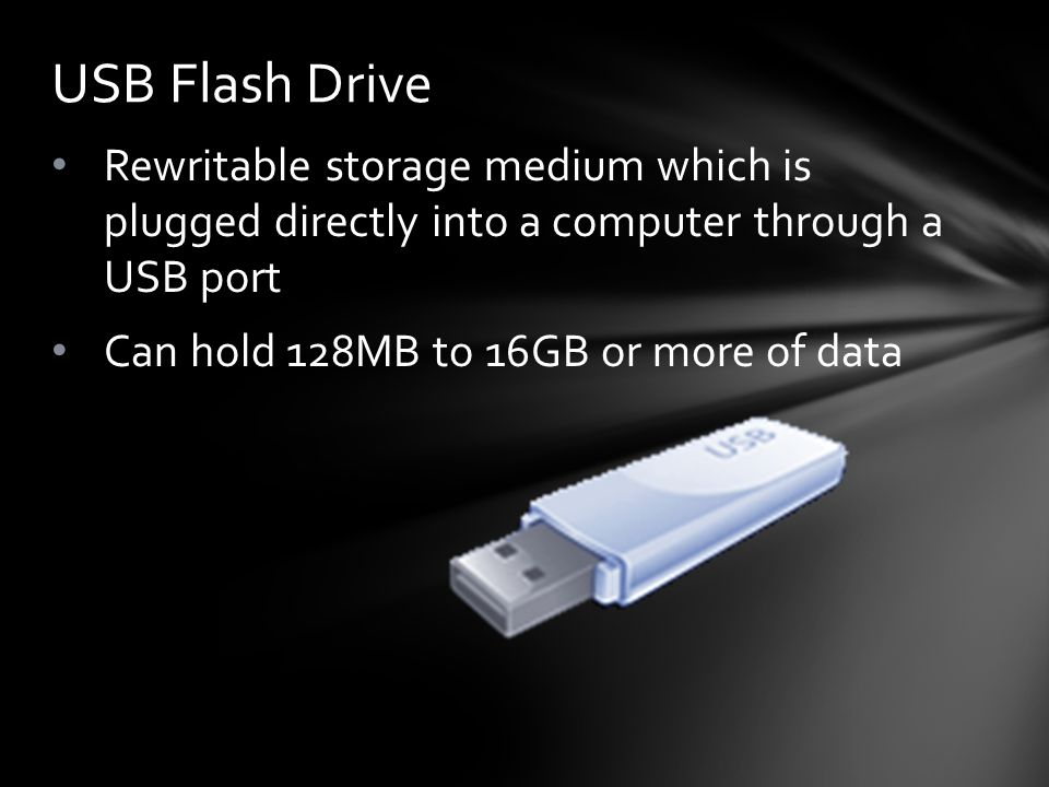 Rewritable storage medium which is plugged directly into a computer through a USB port Can hold 128MB to 16GB or more of data USB Flash Drive