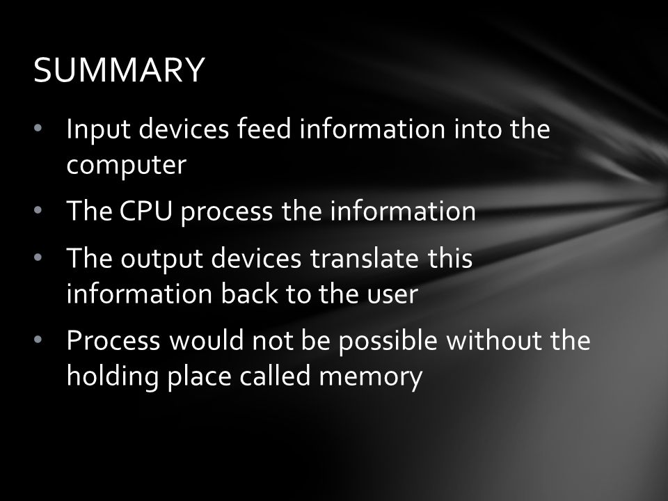 Input devices feed information into the computer The CPU process the information The output devices translate this information back to the user Process would not be possible without the holding place called memory SUMMARY