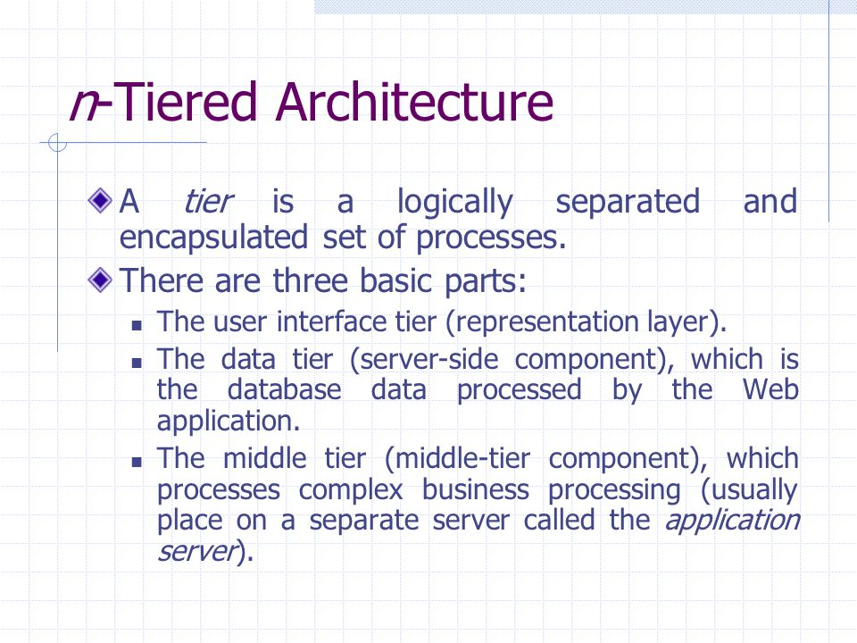 n-Tiered Architecture A tier is a logically separated and encapsulated set of processes.