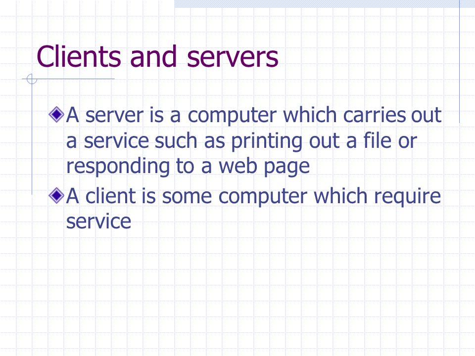 Clients and servers A server is a computer which carries out a service such as printing out a file or responding to a web page A client is some computer which require service