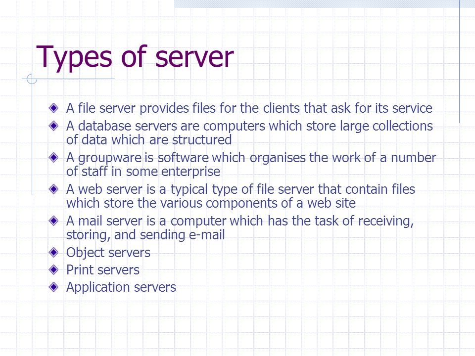 Types of server A file server provides files for the clients that ask for its service A database servers are computers which store large collections of data which are structured A groupware is software which organises the work of a number of staff in some enterprise A web server is a typical type of file server that contain files which store the various components of a web site A mail server is a computer which has the task of receiving, storing, and sending  Object servers Print servers Application servers
