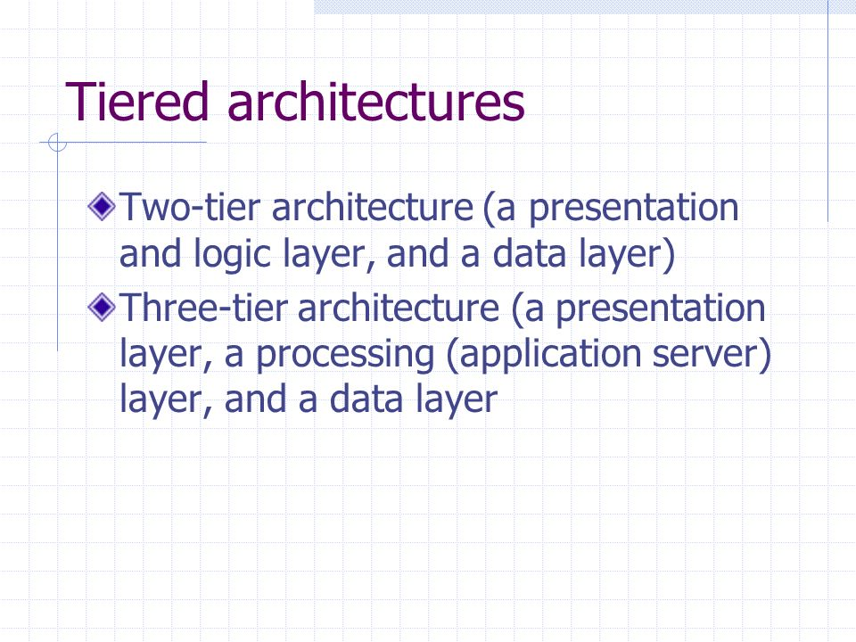 Tiered architectures Two-tier architecture (a presentation and logic layer, and a data layer) Three-tier architecture (a presentation layer, a processing (application server) layer, and a data layer