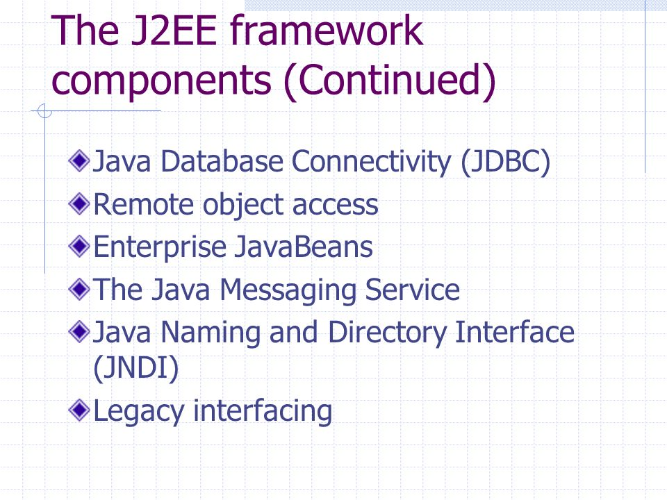 The J2EE framework components (Continued) Java Database Connectivity (JDBC) Remote object access Enterprise JavaBeans The Java Messaging Service Java Naming and Directory Interface (JNDI) Legacy interfacing
