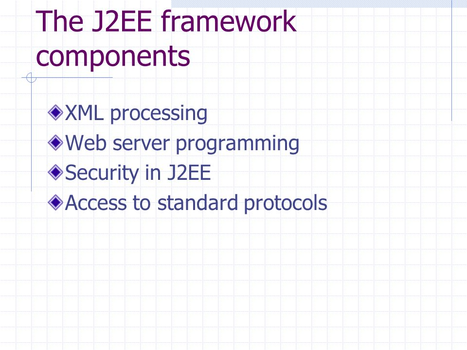 The J2EE framework components XML processing Web server programming Security in J2EE Access to standard protocols
