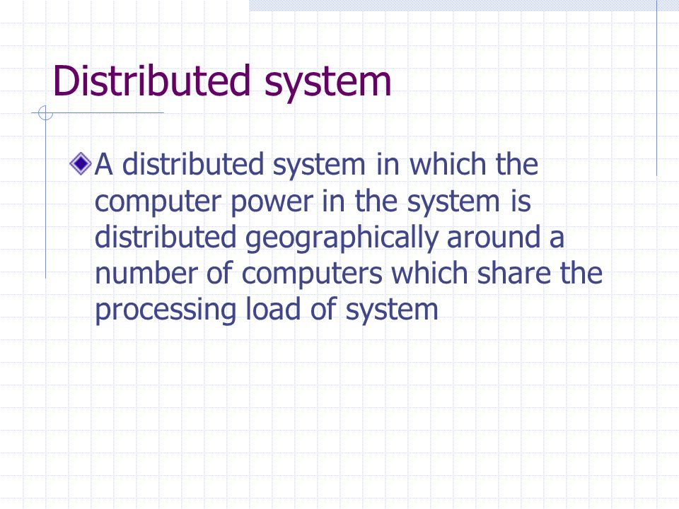 Distributed system A distributed system in which the computer power in the system is distributed geographically around a number of computers which share the processing load of system