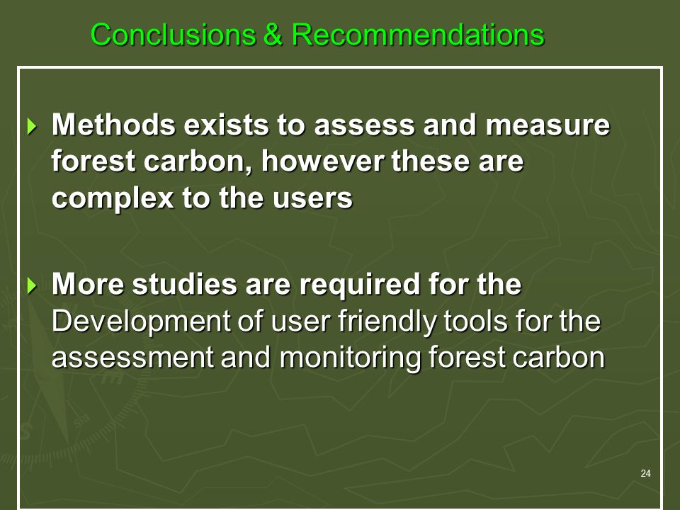 24 Conclusions & Recommendations  Methods exists to assess and measure forest carbon, however these are complex to the users  More studies are required for the Development of user friendly tools for the assessment and monitoring forest carbon