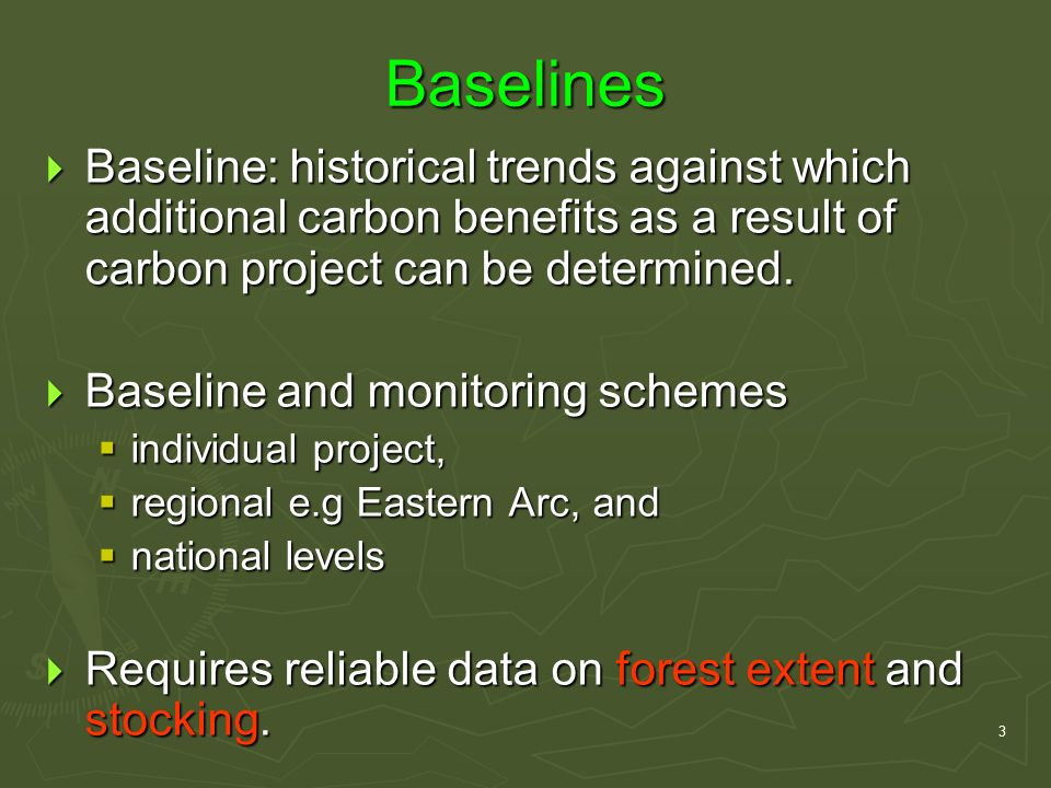 3 Baselines  Baseline: historical trends against which additional carbon benefits as a result of carbon project can be determined.