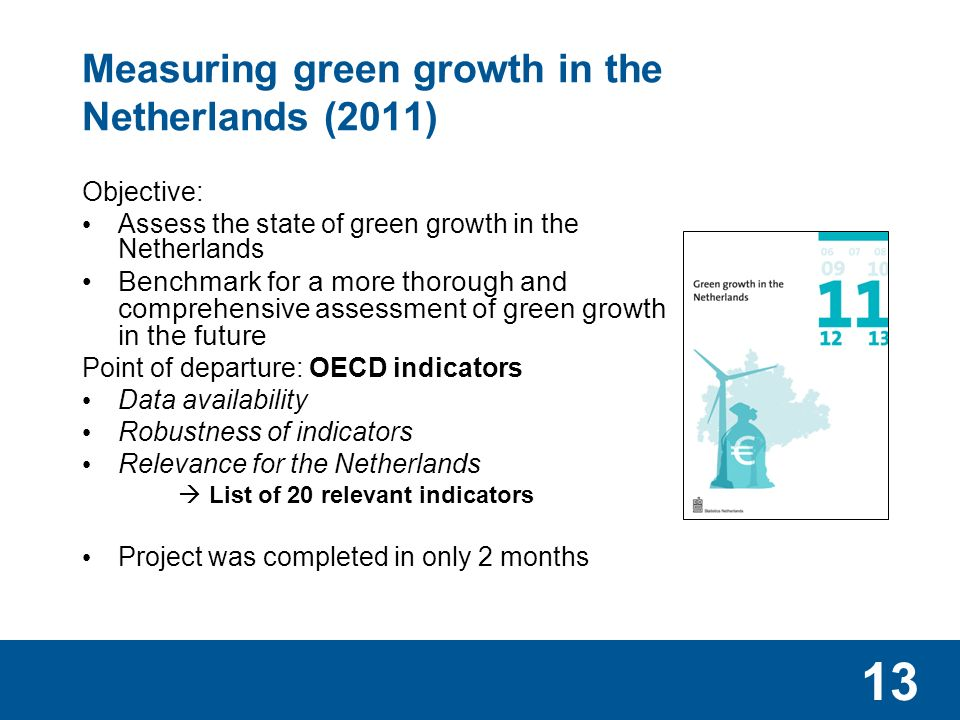 13 Measuring green growth in the Netherlands (2011) Objective: Assess the state of green growth in the Netherlands Benchmark for a more thorough and comprehensive assessment of green growth in the future Point of departure: OECD indicators Data availability Robustness of indicators Relevance for the Netherlands  List of 20 relevant indicators Project was completed in only 2 months