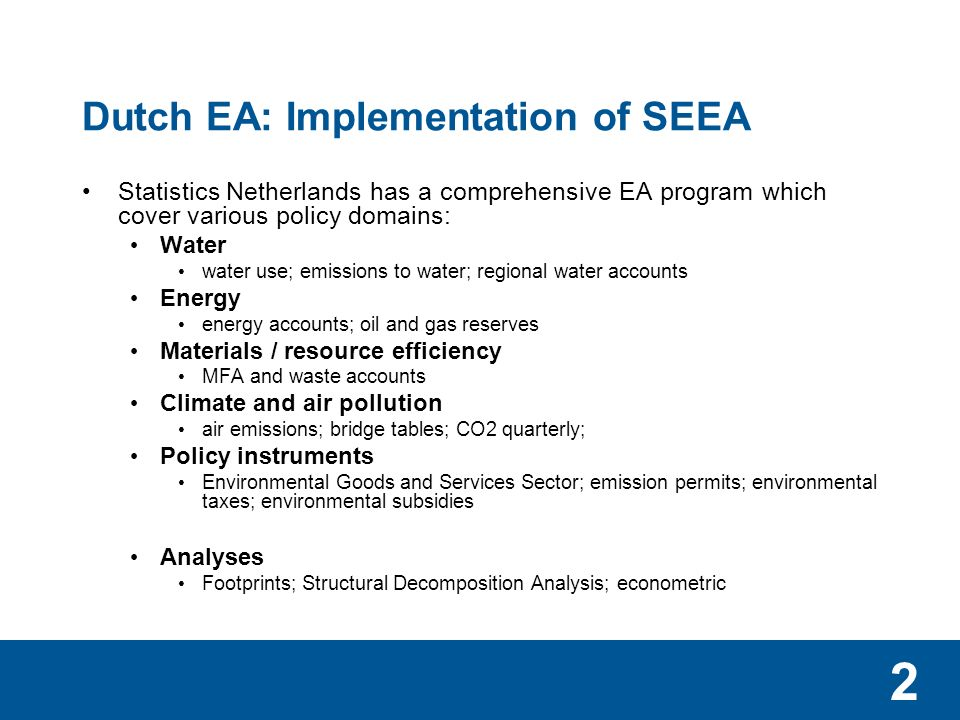 2 Dutch EA: Implementation of SEEA Statistics Netherlands has a comprehensive EA program which cover various policy domains: Water water use; emissions to water; regional water accounts Energy energy accounts; oil and gas reserves Materials / resource efficiency MFA and waste accounts Climate and air pollution air emissions; bridge tables; CO2 quarterly; Policy instruments Environmental Goods and Services Sector; emission permits; environmental taxes; environmental subsidies Analyses Footprints; Structural Decomposition Analysis; econometric