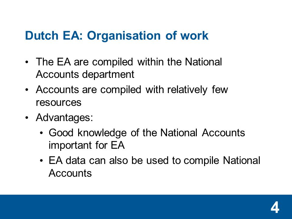 4 Dutch EA: Organisation of work The EA are compiled within the National Accounts department Accounts are compiled with relatively few resources Advantages: Good knowledge of the National Accounts important for EA EA data can also be used to compile National Accounts