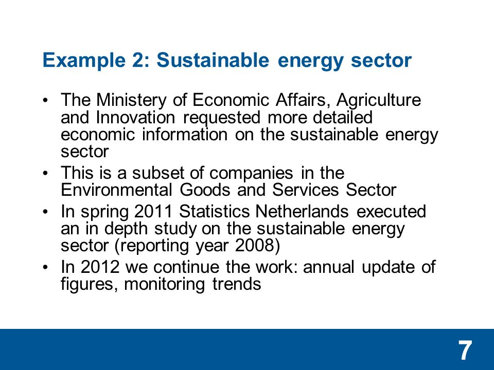 77 Example 2: Sustainable energy sector The Ministery of Economic Affairs, Agriculture and Innovation requested more detailed economic information on the sustainable energy sector This is a subset of companies in the Environmental Goods and Services Sector In spring 2011 Statistics Netherlands executed an in depth study on the sustainable energy sector (reporting year 2008) In 2012 we continue the work: annual update of figures, monitoring trends