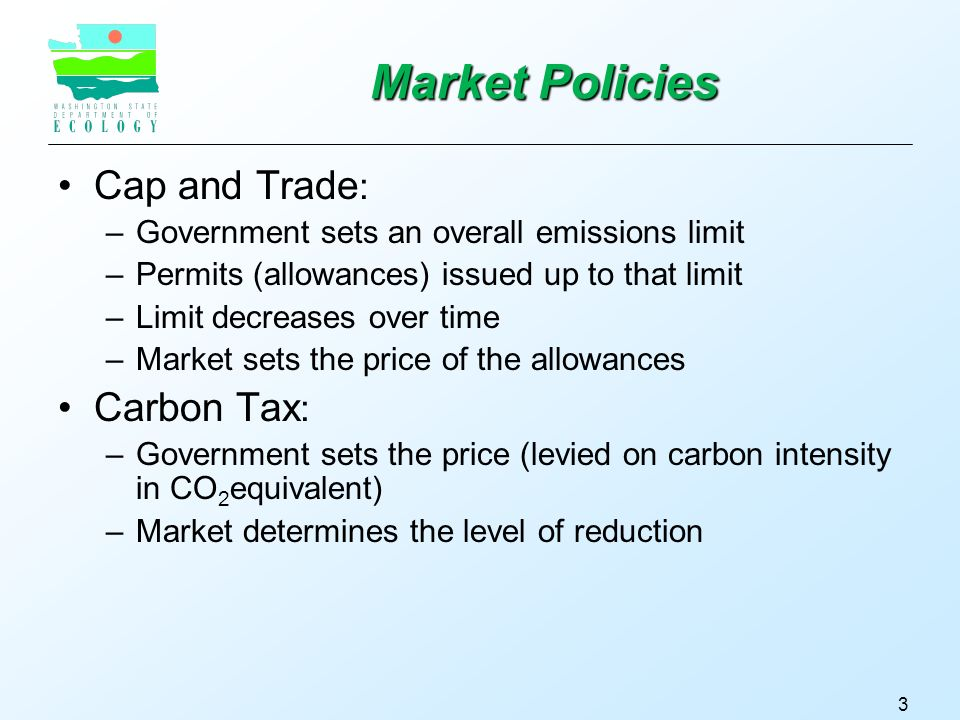 Market Policies Cap and Trade : –Government sets an overall emissions limit –Permits (allowances) issued up to that limit –Limit decreases over time –Market sets the price of the allowances Carbon Tax : –Government sets the price (levied on carbon intensity in CO 2 equivalent) –Market determines the level of reduction 3