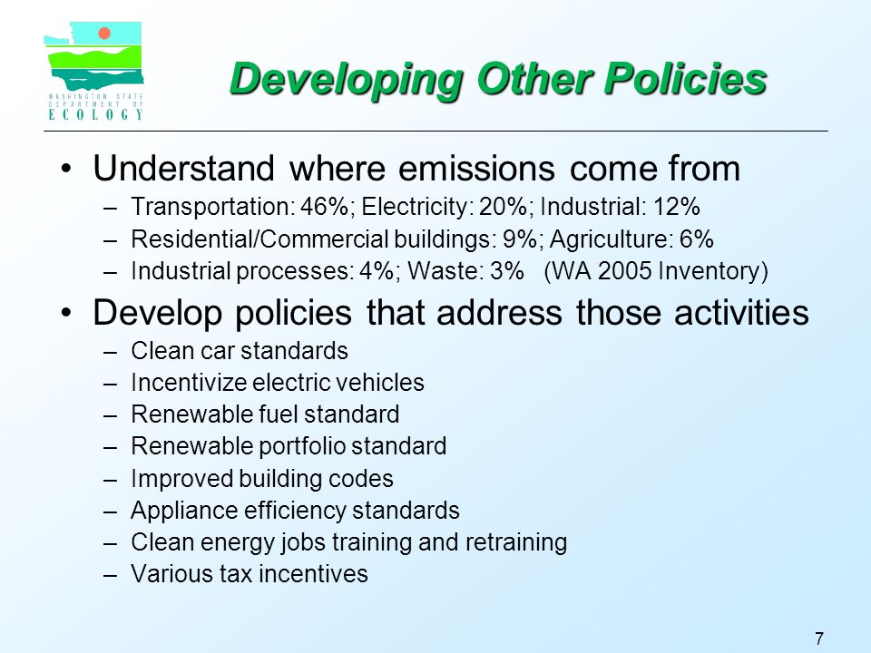 7 Developing Other Policies Understand where emissions come from –Transportation: 46%; Electricity: 20%; Industrial: 12% –Residential/Commercial buildings: 9%; Agriculture: 6% –Industrial processes: 4%; Waste: 3% (WA 2005 Inventory) Develop policies that address those activities –Clean car standards –Incentivize electric vehicles –Renewable fuel standard –Renewable portfolio standard –Improved building codes –Appliance efficiency standards –Clean energy jobs training and retraining –Various tax incentives