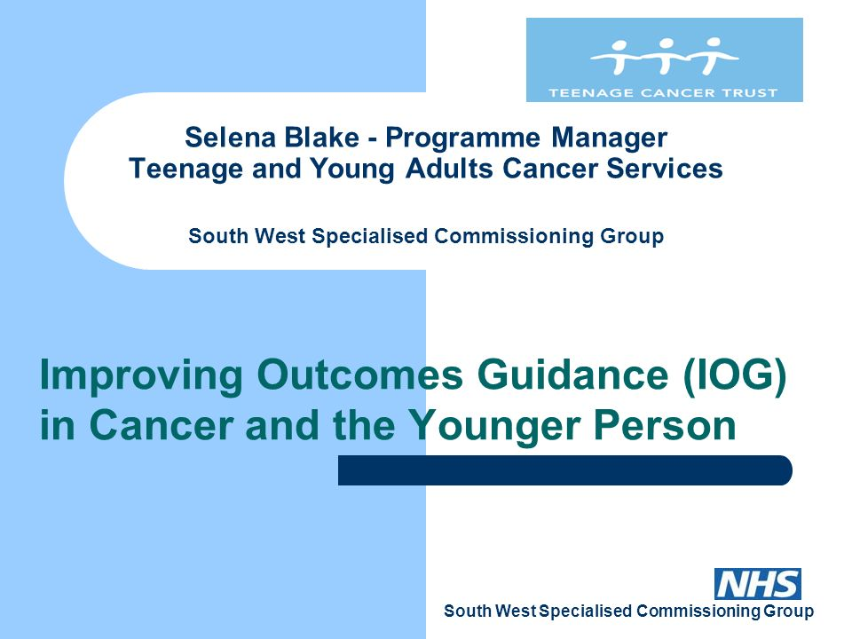 1 South West Specialised Commissioning Group Selena Blake - Programme  Manager Teenage and Young Adults Cancer Services South West Specialised  Commissioning ...