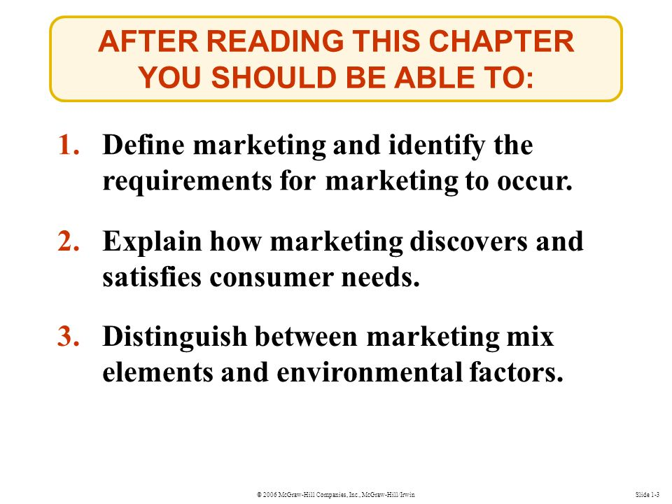 © 2006 McGraw-Hill Companies, Inc., McGraw-Hill/IrwinSlide 1-3 AFTER READING THIS CHAPTER YOU SHOULD BE ABLE TO: 1.Define marketing and identify the requirements for marketing to occur.