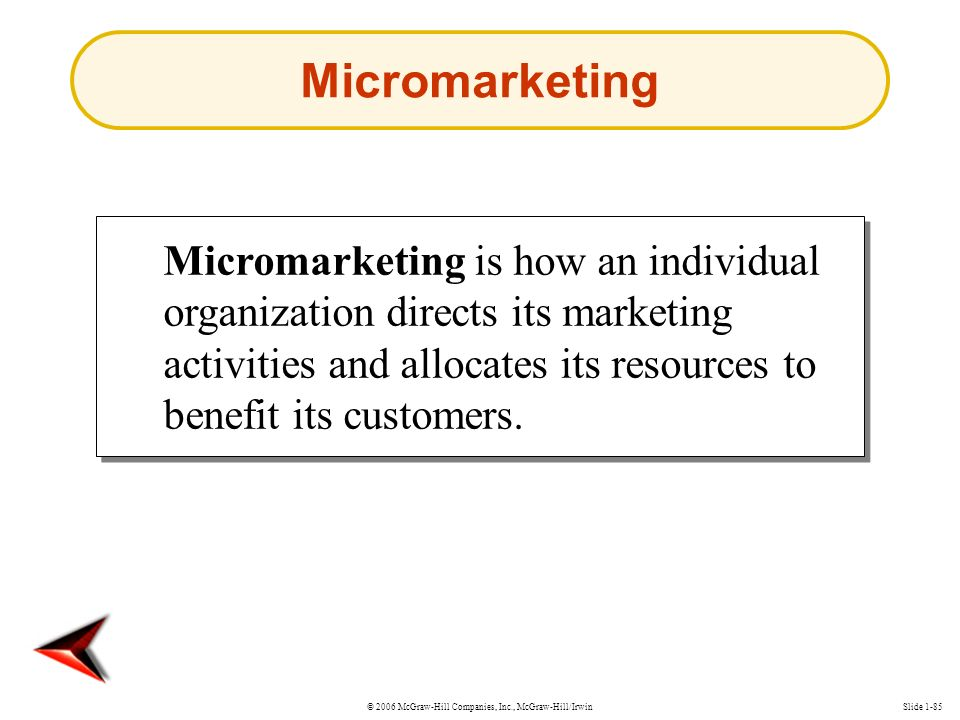 © 2006 McGraw-Hill Companies, Inc., McGraw-Hill/IrwinSlide 1-85 Micromarketing is how an individual organization directs its marketing activities and allocates its resources to benefit its customers.