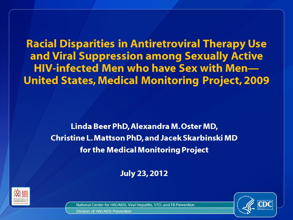 Racial Disparities in Antiretroviral Therapy Use and Viral Suppression among Sexually Active HIV-infected Men who have Sex with Men— United States, Medical Monitoring Project, 2009 Linda Beer PhD, Alexandra M.