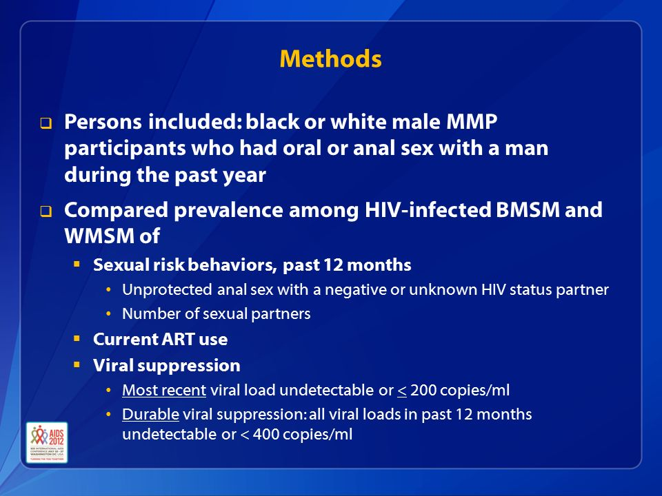 Methods  Compared prevalence among HIV-infected BMSM and WMSM of  Sexual risk behaviors, past 12 months Unprotected anal sex with a negative or unknown HIV status partner Number of sexual partners  Current ART use  Viral suppression Most recent viral load undetectable or < 200 copies/ml Durable viral suppression: all viral loads in past 12 months undetectable or < 400 copies/ml  Persons included: black or white male MMP participants who had oral or anal sex with a man during the past year
